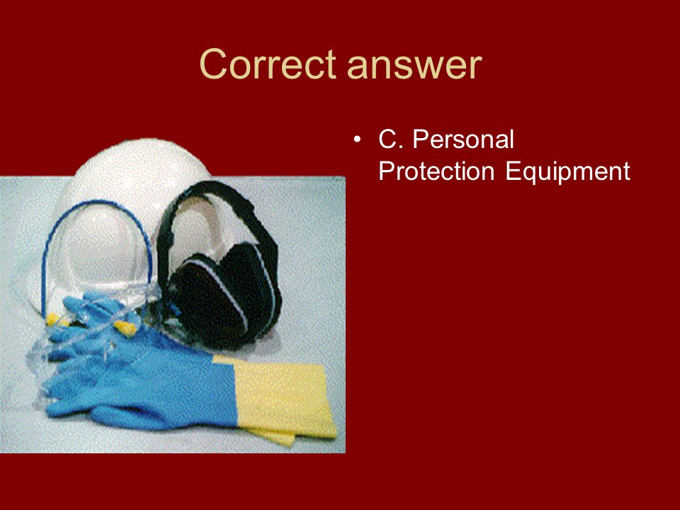 Correct answer C. Personal Protection Equipment