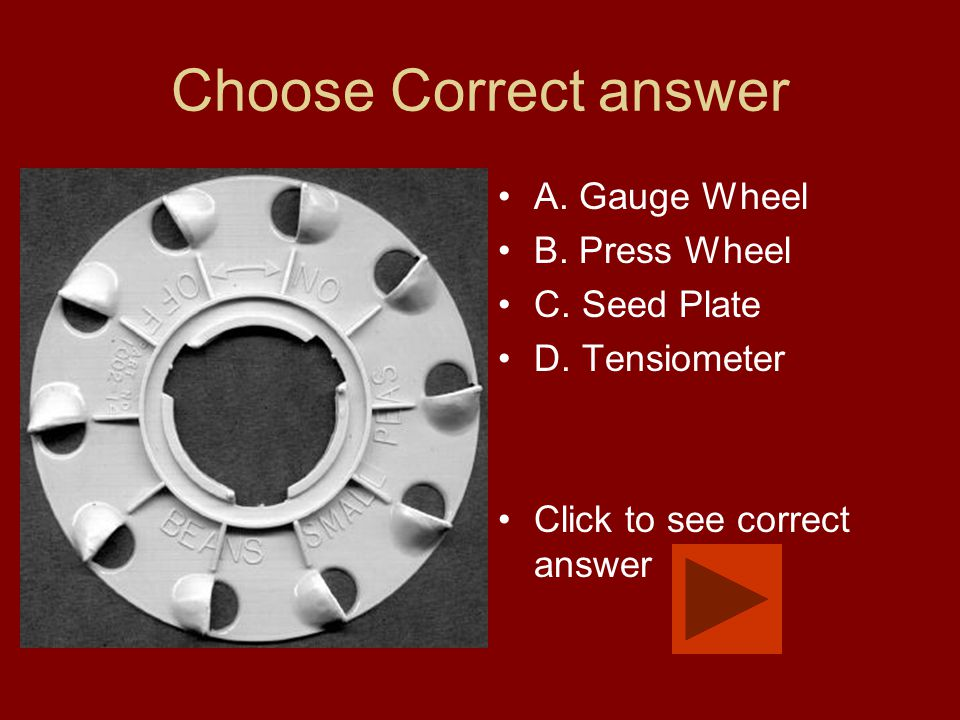 Choose Correct answer A. Gauge Wheel B. Press Wheel C. Seed Plate D. Tensiometer Click to see correct answer
