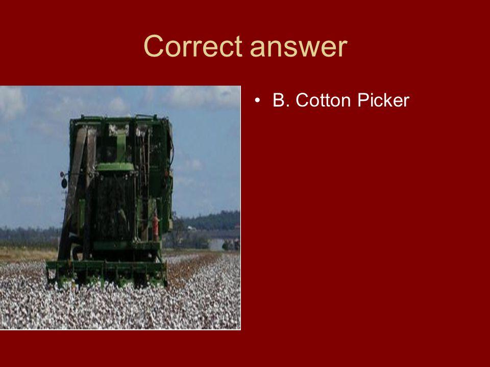 Correct answer B. Cotton Picker