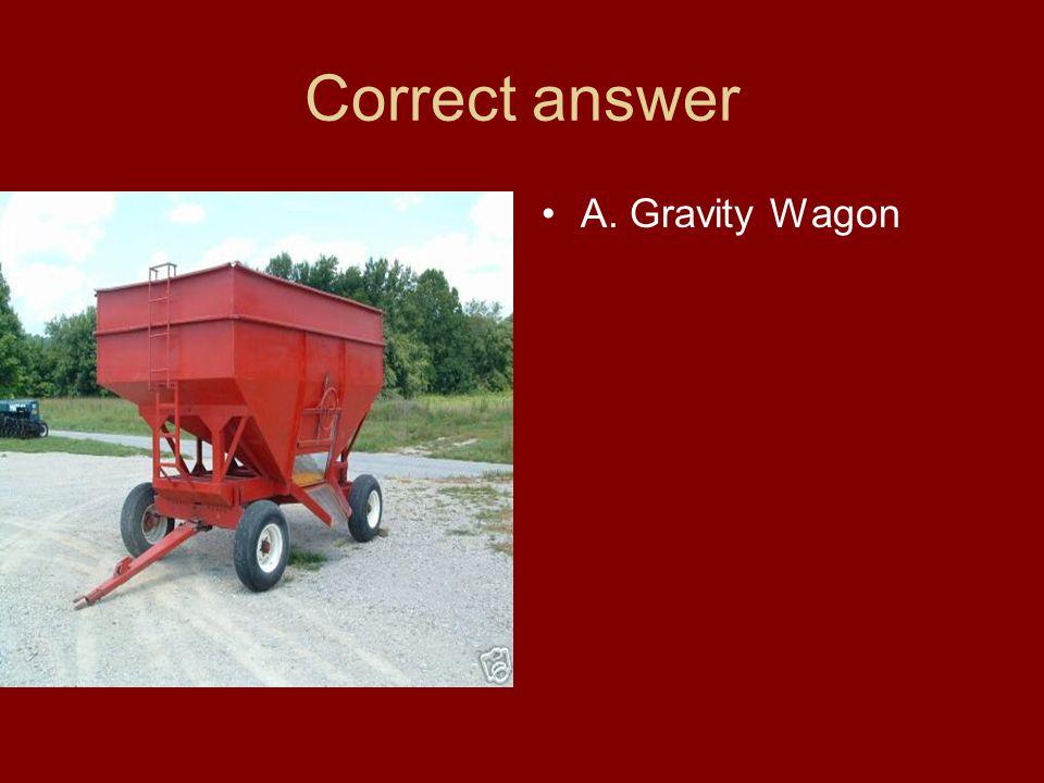 Correct answer A. Gravity Wagon