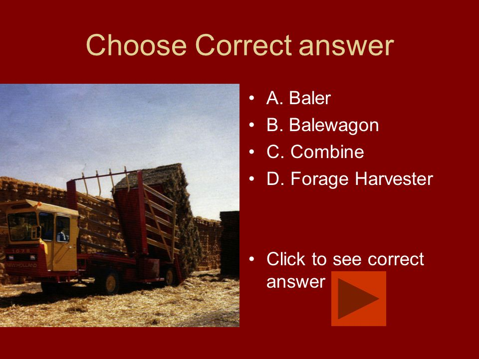 Choose Correct answer A. Baler B. Balewagon C. Combine D. Forage Harvester Click to see correct answer
