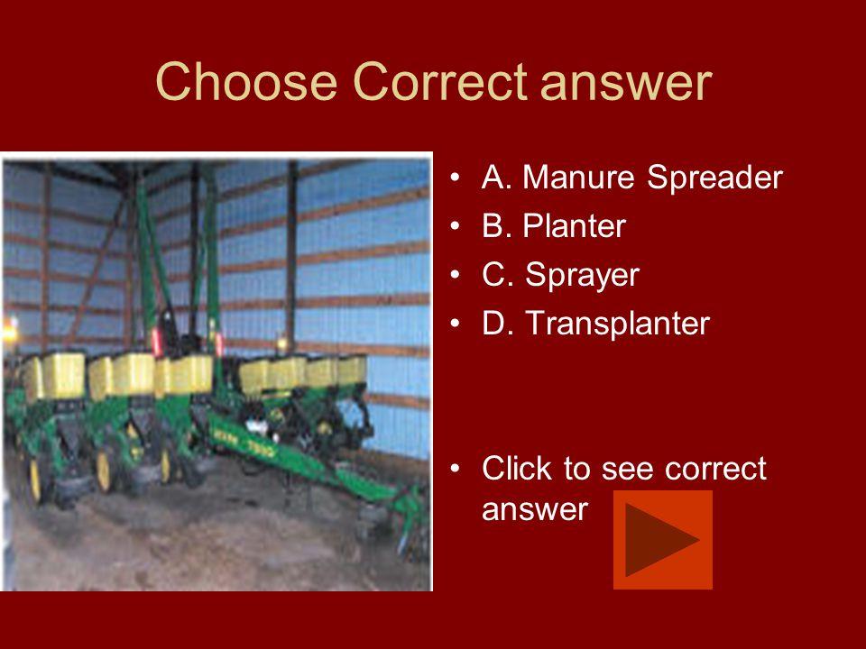 Choose Correct answer A. Manure Spreader B. Planter C. Sprayer D. Transplanter Click to see correct answer