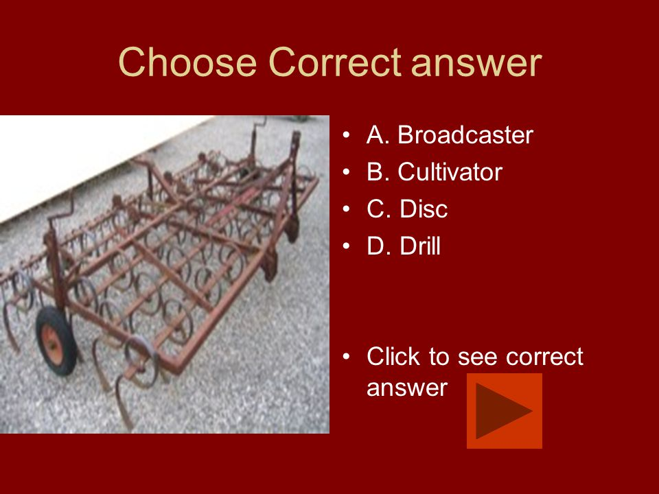 Choose Correct answer A. Broadcaster B. Cultivator C. Disc D. Drill Click to see correct answer