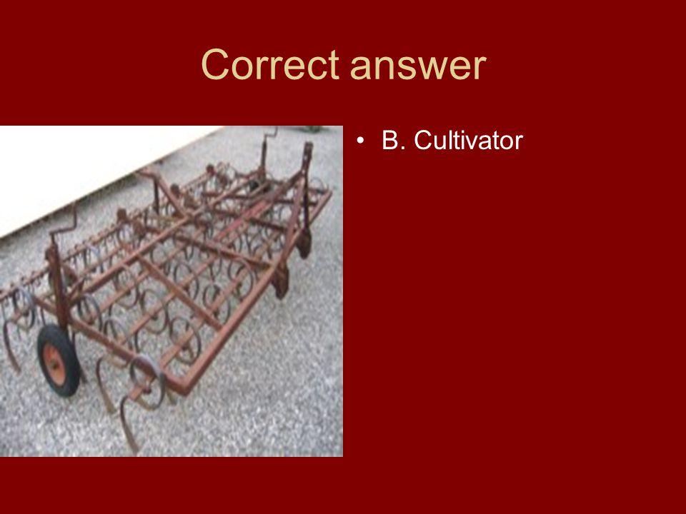 Correct answer B. Cultivator