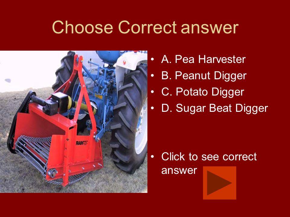 Choose Correct answer A. Pea Harvester B. Peanut Digger C. Potato Digger D. Sugar Beat Digger Click to see correct answer