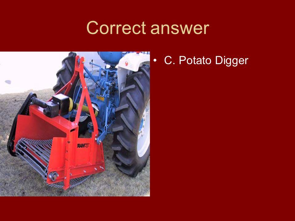 Correct answer C. Potato Digger