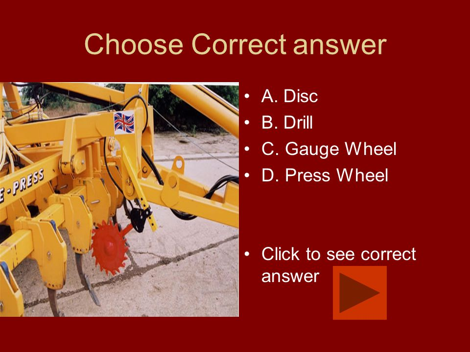 Choose Correct answer A. Disc B. Drill C. Gauge Wheel D. Press Wheel Click to see correct answer