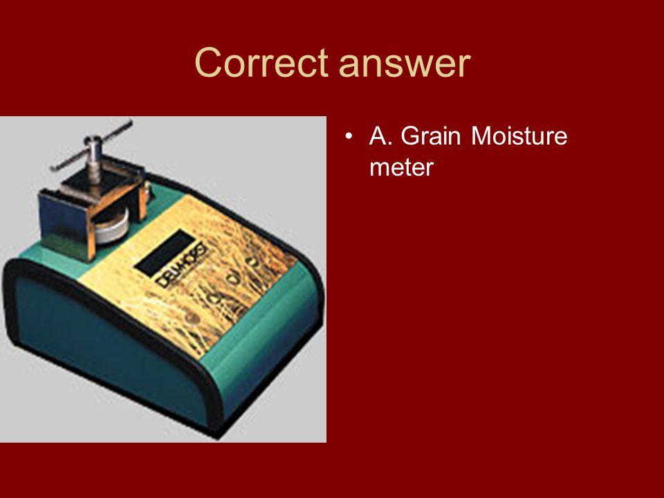 Correct answer A. Grain Moisture meter