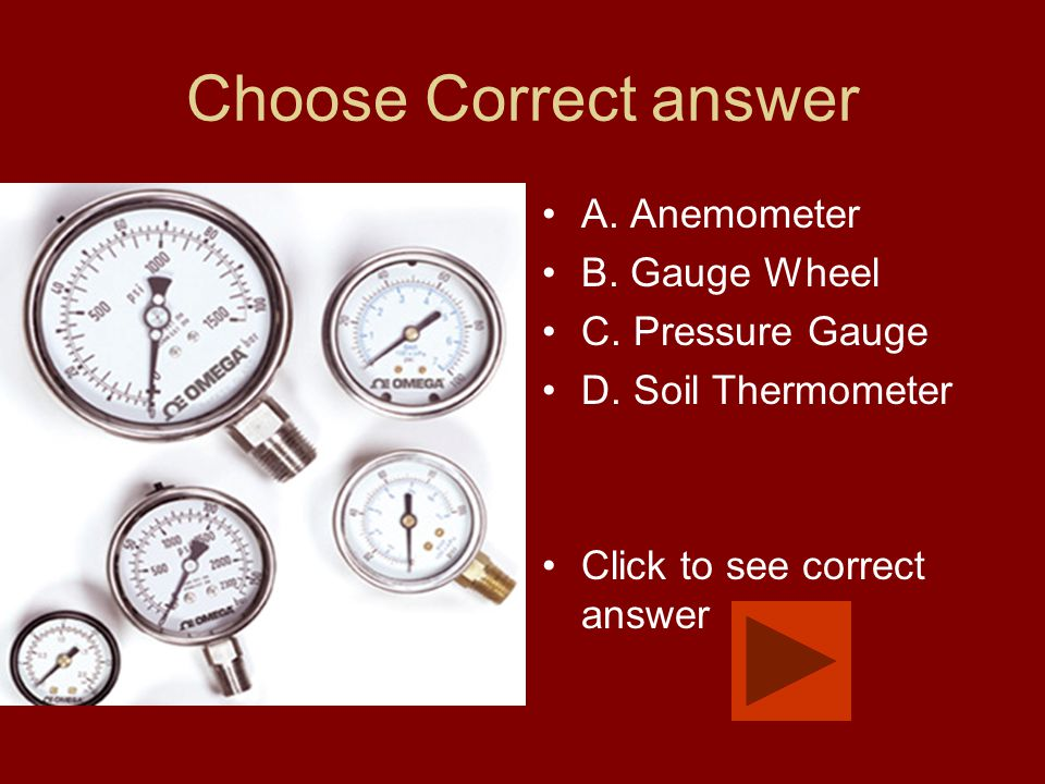 Choose Correct answer A. Anemometer B. Gauge Wheel C. Pressure Gauge D. Soil Thermometer Click to see correct answer