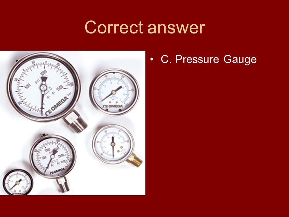Correct answer C. Pressure Gauge