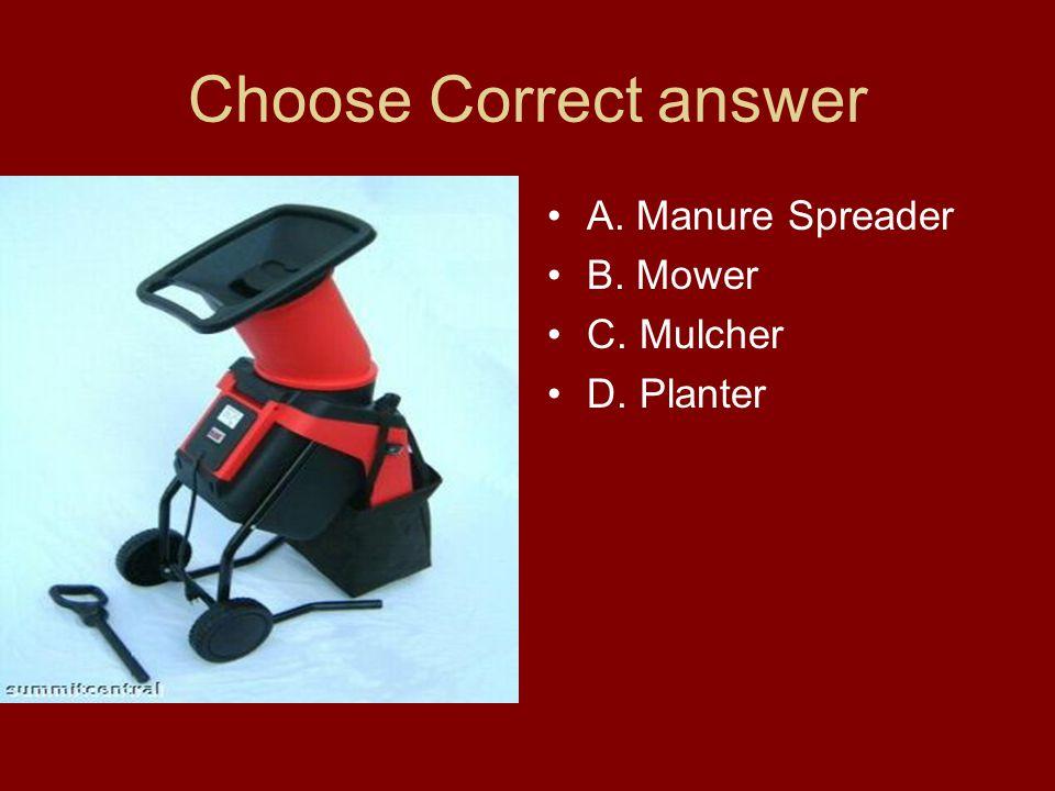 Choose Correct answer A. Manure Spreader B. Mower C. Mulcher D. Planter