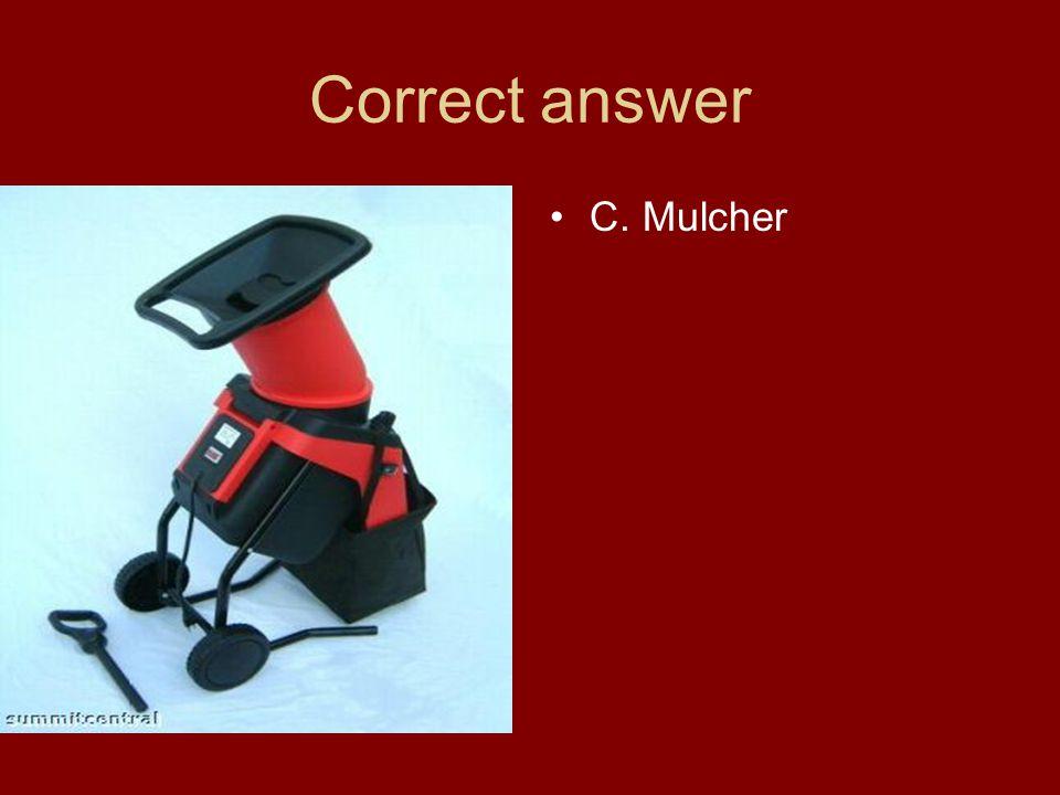 Correct answer C. Mulcher