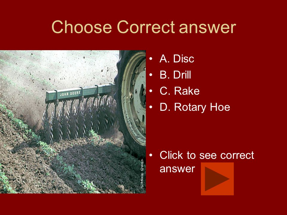 Choose Correct answer A. Disc B. Drill C. Rake D. Rotary Hoe Click to see correct answer