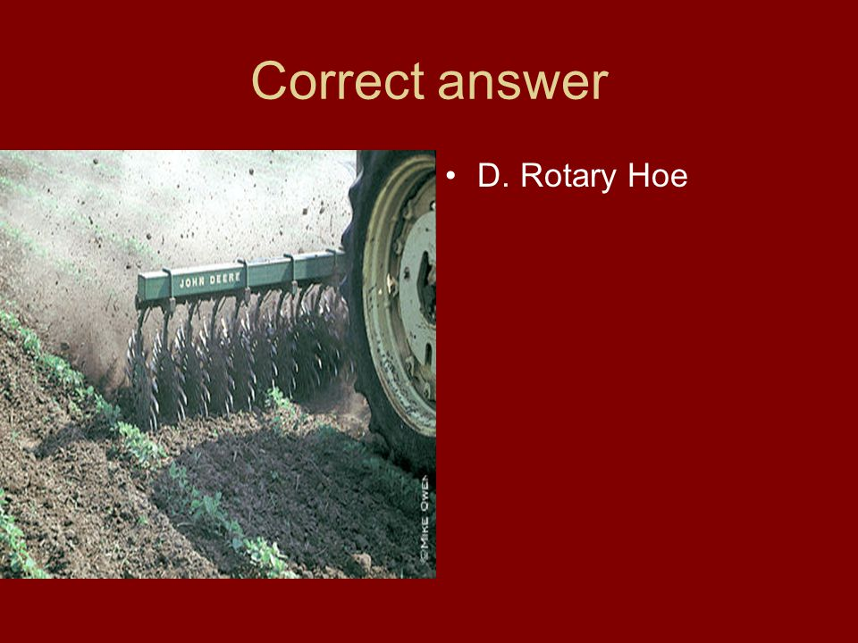 Correct answer D. Rotary Hoe