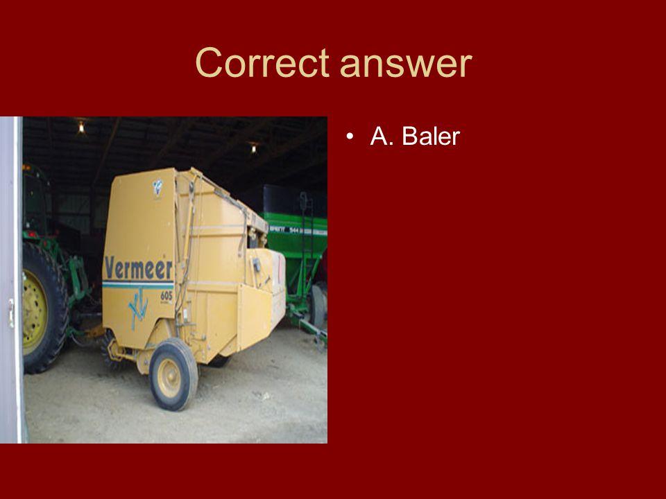 Correct answer A. Baler