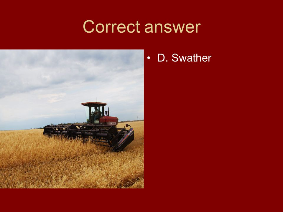 Correct answer D. Swather