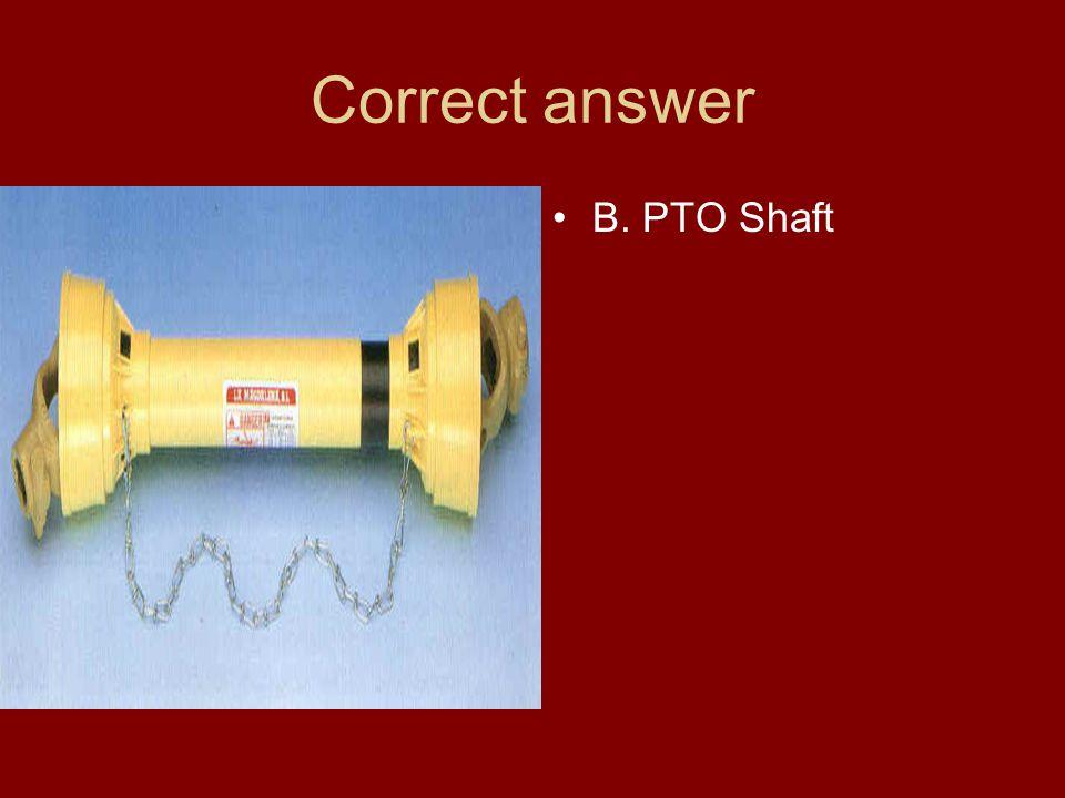 Correct answer B. PTO Shaft