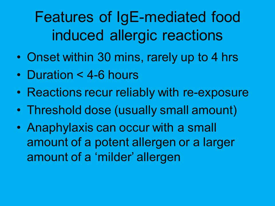 Features of IgE-mediated food induced allergic reactions Onset within 30 mins, rarely up to 4 hrs Duration < 4-6 hours Reactions recur reliably with re-exposure Threshold dose (usually small amount) Anaphylaxis can occur with a small amount of a potent allergen or a larger amount of a 'milder' allergen