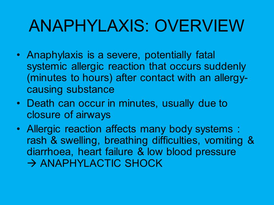 ANAPHYLAXIS: OVERVIEW Anaphylaxis is a severe, potentially fatal systemic allergic reaction that occurs suddenly (minutes to hours) after contact with an allergy- causing substance Death can occur in minutes, usually due to closure of airways Allergic reaction affects many body systems : rash & swelling, breathing difficulties, vomiting & diarrhoea, heart failure & low blood pressure  ANAPHYLACTIC SHOCK