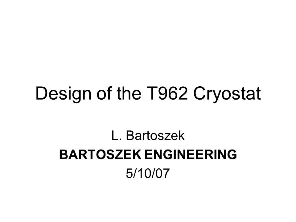 Design of the T962 Cryostat L. Bartoszek BARTOSZEK ENGINEERING 5/10/07