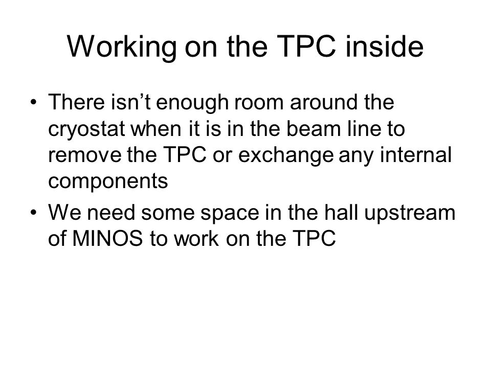 Working on the TPC inside There isn't enough room around the cryostat when it is in the beam line to remove the TPC or exchange any internal components We need some space in the hall upstream of MINOS to work on the TPC
