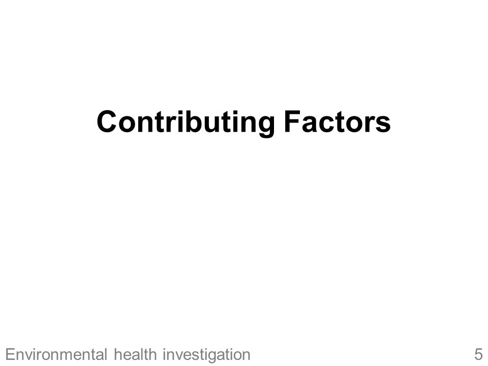 6Environmental health investigation Contributing Factors Factors that increase the risk of foodborne illnesses and repeatedly contribute to outbreaks Identification (and correction) of these factors facilitates prevention and control of foodborne diseases Three major categories –Contamination –Survival –Proliferation > Contributing factors