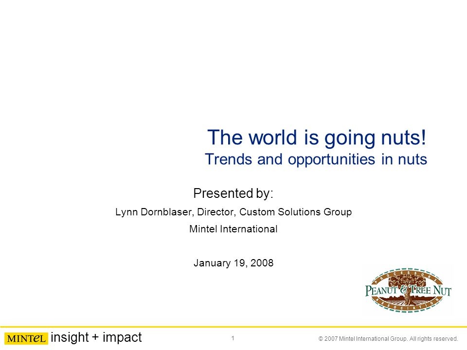 1 © 2007 Mintel International Group. All rights reserved. insight + impact The world is going nuts! Trends and opportunities in nuts Presented by: Lyn