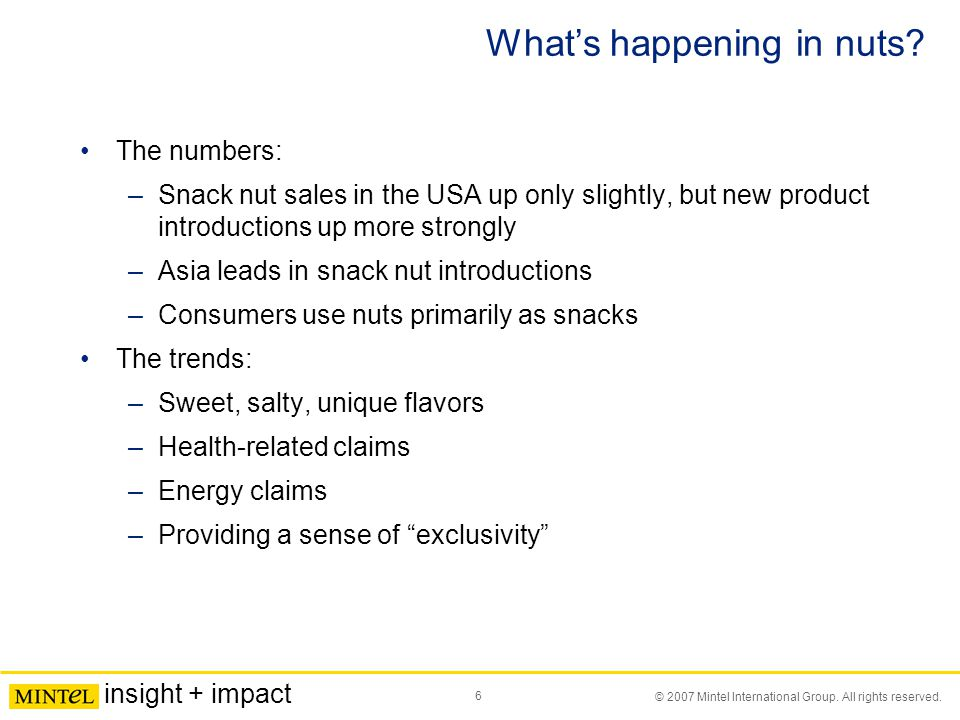 6 © 2007 Mintel International Group. All rights reserved. insight + impact What's happening in nuts? The numbers: –Snack nut sales in the USA up only