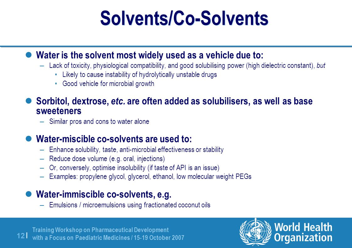 Training Workshop on Pharmaceutical Development with a Focus on Paediatric Medicines / 15-19 October 2007 12 | Solvents/Co-Solvents Water is the solve