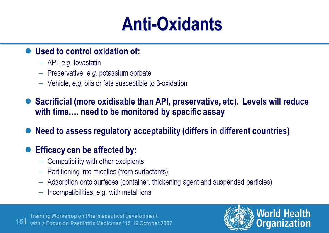 Training Workshop on Pharmaceutical Development with a Focus on Paediatric Medicines / 15-19 October 2007 15 | Anti-Oxidants Used to control oxidation of: – API, e.g.
