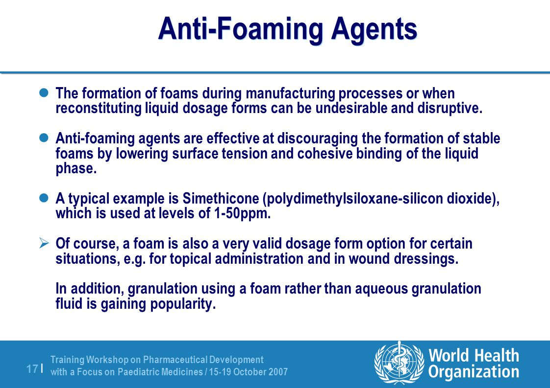 Training Workshop on Pharmaceutical Development with a Focus on Paediatric Medicines / 15-19 October 2007 17 | Anti-Foaming Agents The formation of foams during manufacturing processes or when reconstituting liquid dosage forms can be undesirable and disruptive.