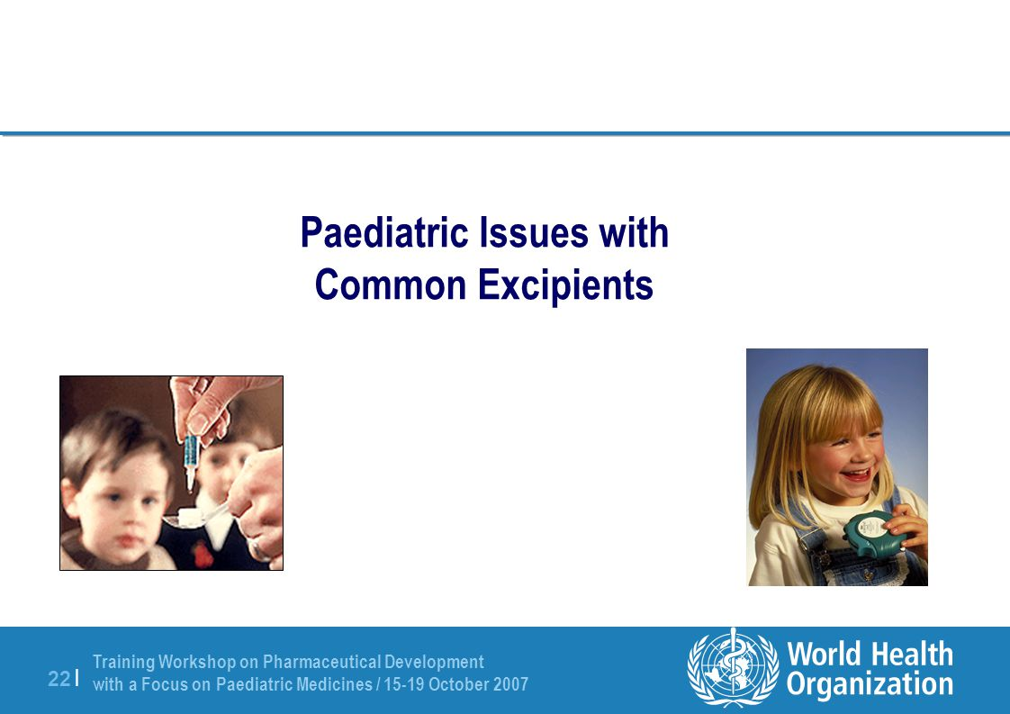 Training Workshop on Pharmaceutical Development with a Focus on Paediatric Medicines / 15-19 October 2007 22 | Paediatric Issues with Common Excipients