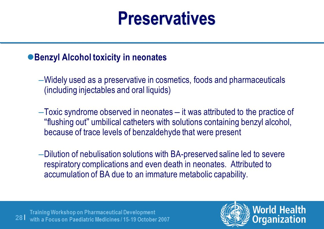 Training Workshop on Pharmaceutical Development with a Focus on Paediatric Medicines / 15-19 October 2007 28 | Preservatives Benzyl Alcohol toxicity in neonates – Widely used as a preservative in cosmetics, foods and pharmaceuticals (including injectables and oral liquids) – Toxic syndrome observed in neonates – it was attributed to the practice of flushing out umbilical catheters with solutions containing benzyl alcohol, because of trace levels of benzaldehyde that were present – Dilution of nebulisation solutions with BA-preserved saline led to severe respiratory complications and even death in neonates.