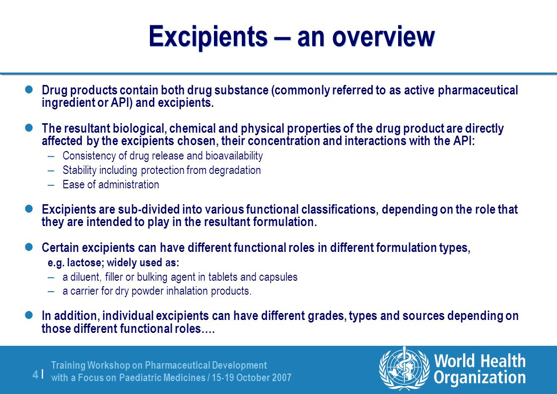 Training Workshop on Pharmaceutical Development with a Focus on Paediatric Medicines / 15-19 October 2007 4 |4 | Excipients – an overview Drug products contain both drug substance (commonly referred to as active pharmaceutical ingredient or API) and excipients.