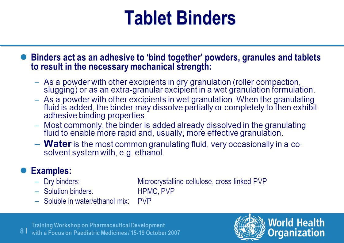 Training Workshop on Pharmaceutical Development with a Focus on Paediatric Medicines / 15-19 October 2007 8 |8 | Tablet Binders Binders act as an adhe
