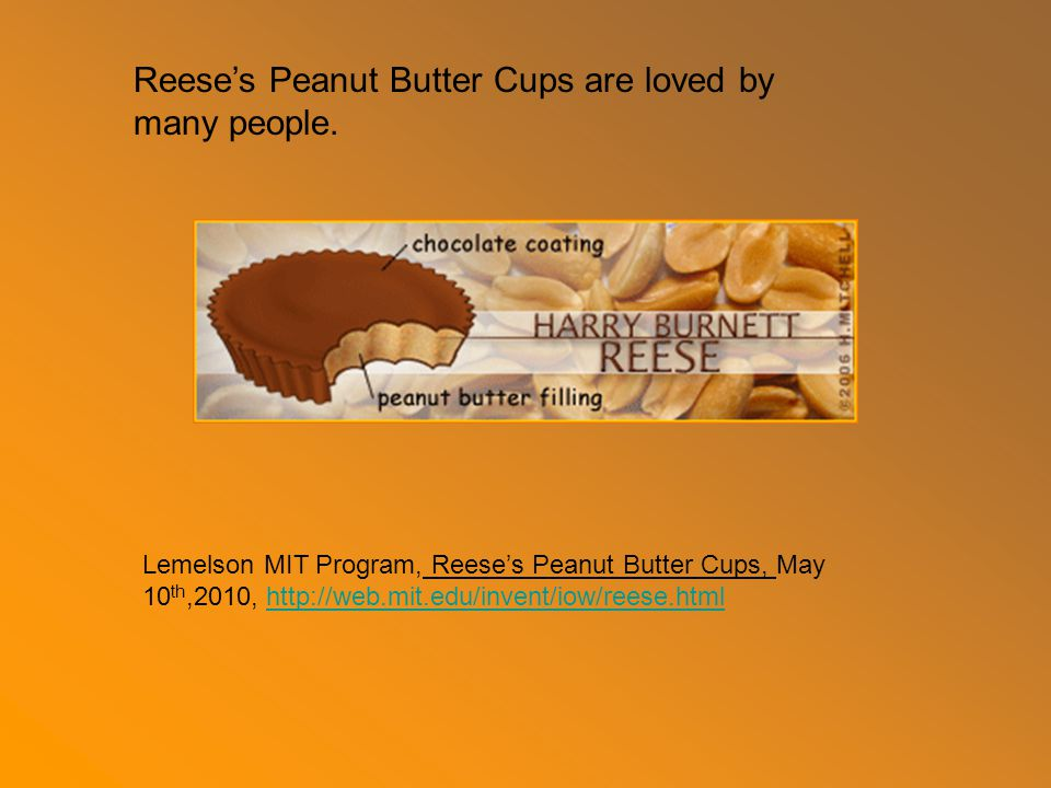 Lemelson MIT Program, Reese's Peanut Butter Cups, May 10 th,2010, http://web.mit.edu/invent/iow/reese.htmlhttp://web.mit.edu/invent/iow/reese.html Reese's Peanut Butter Cups are loved by many people.