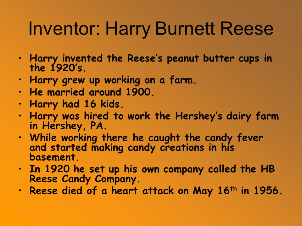 Inventor: Harry Burnett Reese Harry invented the Reese's peanut butter cups in the 1920's. Harry grew up working on a farm. He married around 1900. Ha