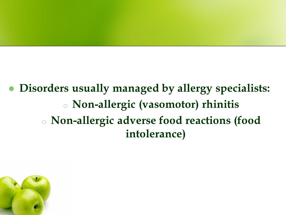 Disorders usually managed by allergy specialists: o Non-allergic (vasomotor) rhinitis o Non-allergic adverse food reactions (food intolerance)