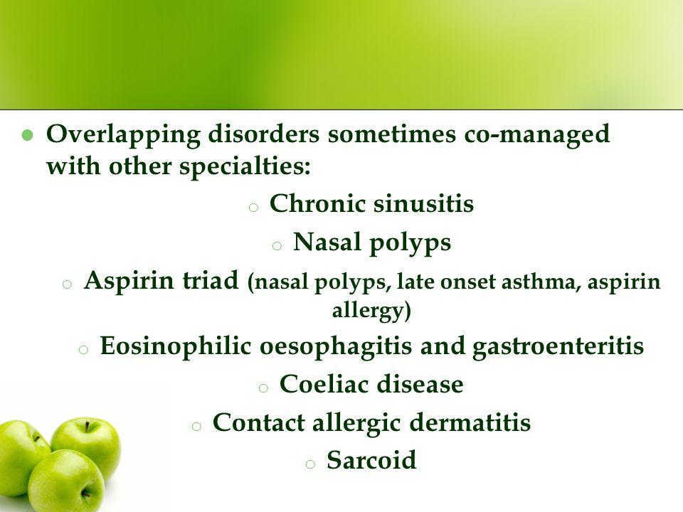Overlapping disorders sometimes co-managed with other specialties: o Chronic sinusitis o Nasal polyps o Aspirin triad (nasal polyps, late onset asthma, aspirin allergy) o Eosinophilic oesophagitis and gastroenteritis o Coeliac disease o Contact allergic dermatitis o Sarcoid
