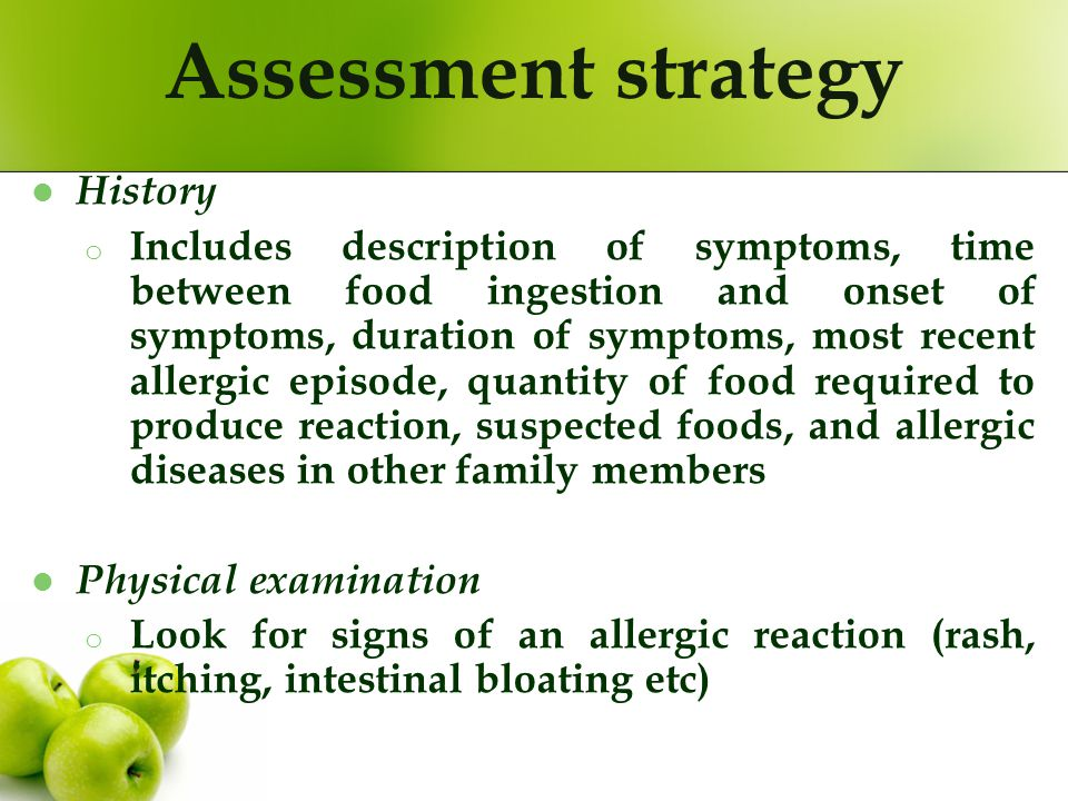 Assessment strategy History o Includes description of symptoms, time between food ingestion and onset of symptoms, duration of symptoms, most recent a
