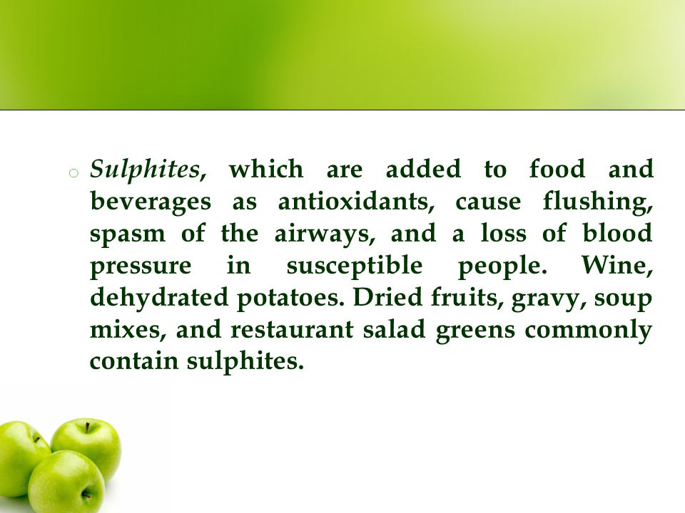o Sulphites, which are added to food and beverages as antioxidants, cause flushing, spasm of the airways, and a loss of blood pressure in susceptible