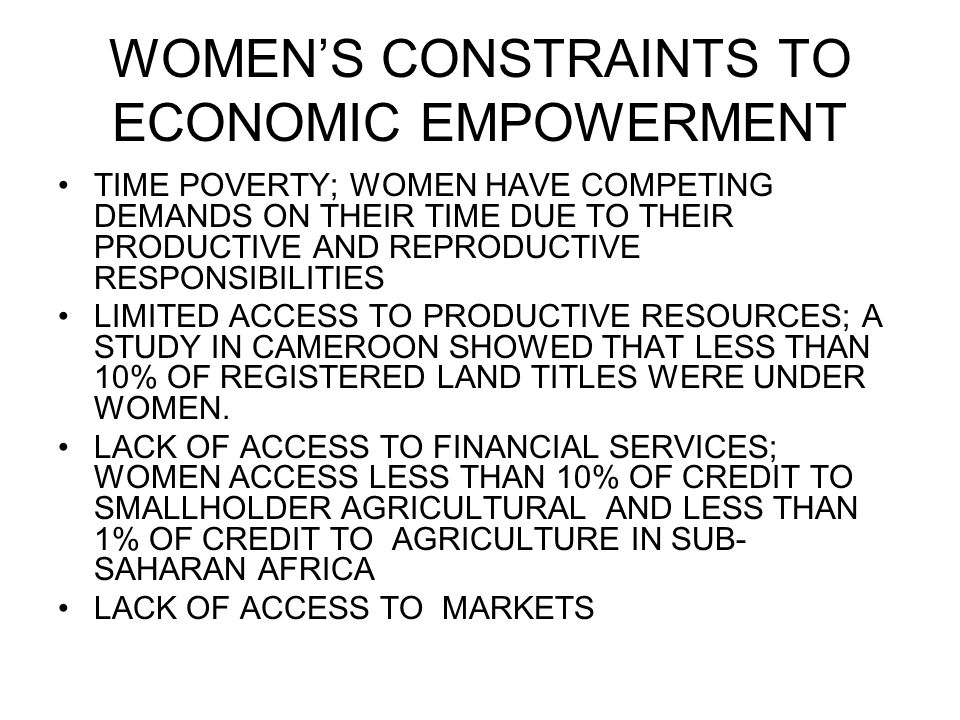 WOMEN'S CONSTRAINTS TO ECONOMIC EMPOWERMENT TIME POVERTY; WOMEN HAVE COMPETING DEMANDS ON THEIR TIME DUE TO THEIR PRODUCTIVE AND REPRODUCTIVE RESPONSIBILITIES LIMITED ACCESS TO PRODUCTIVE RESOURCES; A STUDY IN CAMEROON SHOWED THAT LESS THAN 10% OF REGISTERED LAND TITLES WERE UNDER WOMEN.