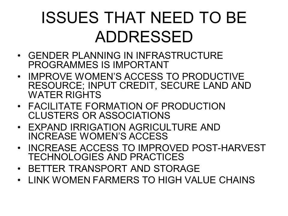 ISSUES THAT NEED TO BE ADDRESSED GENDER PLANNING IN INFRASTRUCTURE PROGRAMMES IS IMPORTANT IMPROVE WOMEN'S ACCESS TO PRODUCTIVE RESOURCE; INPUT CREDIT, SECURE LAND AND WATER RIGHTS FACILITATE FORMATION OF PRODUCTION CLUSTERS OR ASSOCIATIONS EXPAND IRRIGATION AGRICULTURE AND INCREASE WOMEN'S ACCESS INCREASE ACCESS TO IMPROVED POST-HARVEST TECHNOLOGIES AND PRACTICES BETTER TRANSPORT AND STORAGE LINK WOMEN FARMERS TO HIGH VALUE CHAINS