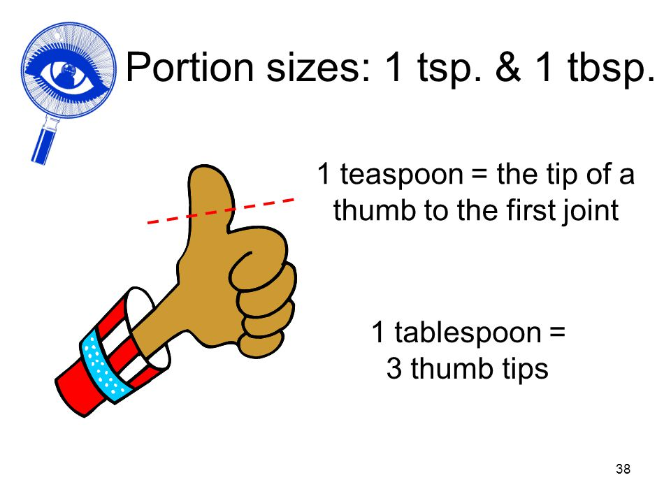 38 Portion sizes: 1 tsp. & 1 tbsp. 1 teaspoon = the tip of a thumb to the first joint 1 tablespoon = 3 thumb tips