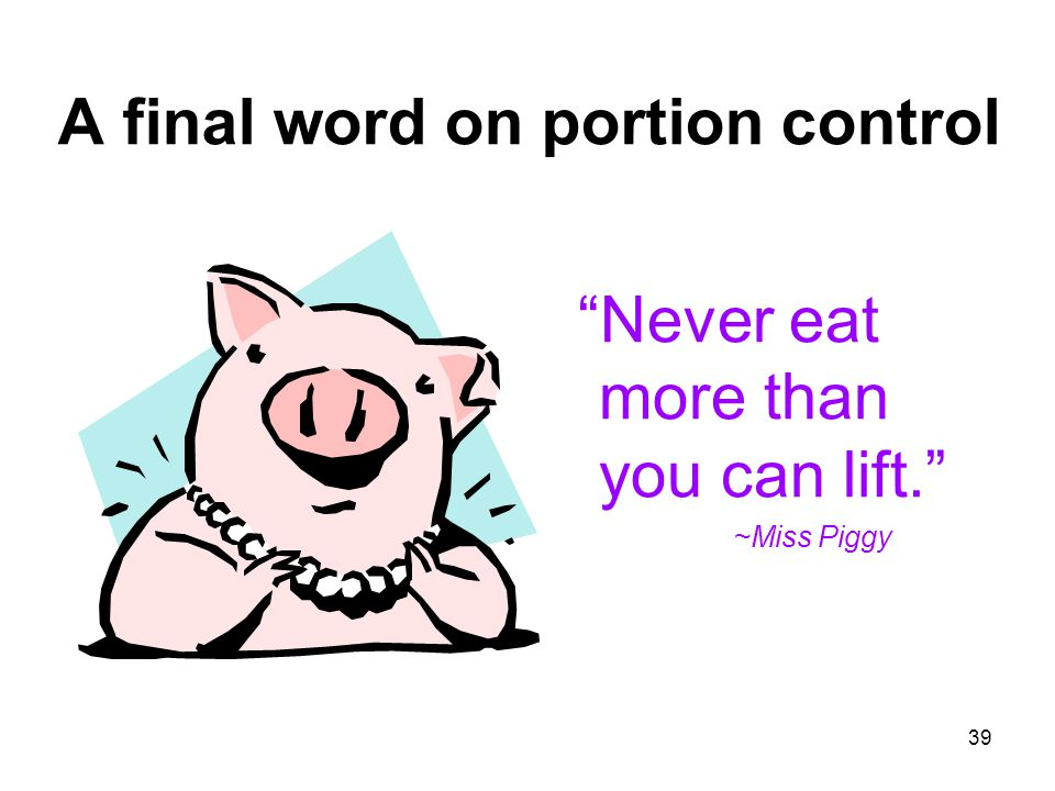 """39 A final word on portion control """"Never eat more than you can lift."""" ~Miss Piggy"""
