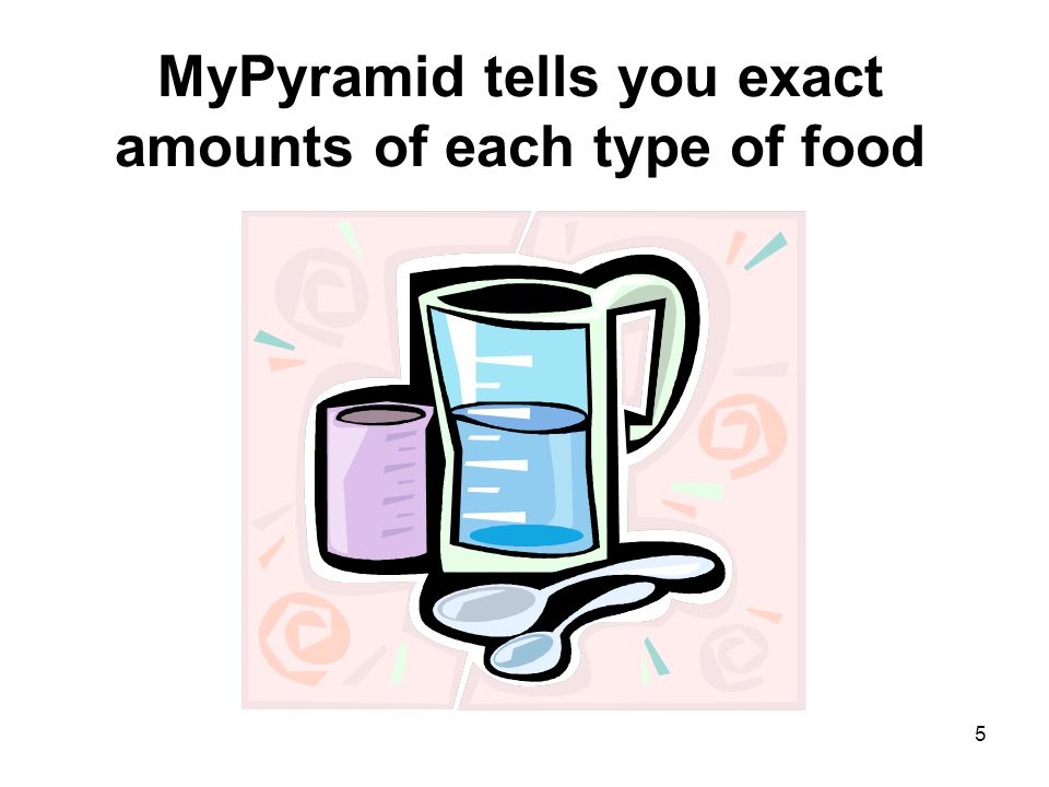 5 MyPyramid tells you exact amounts of each type of food