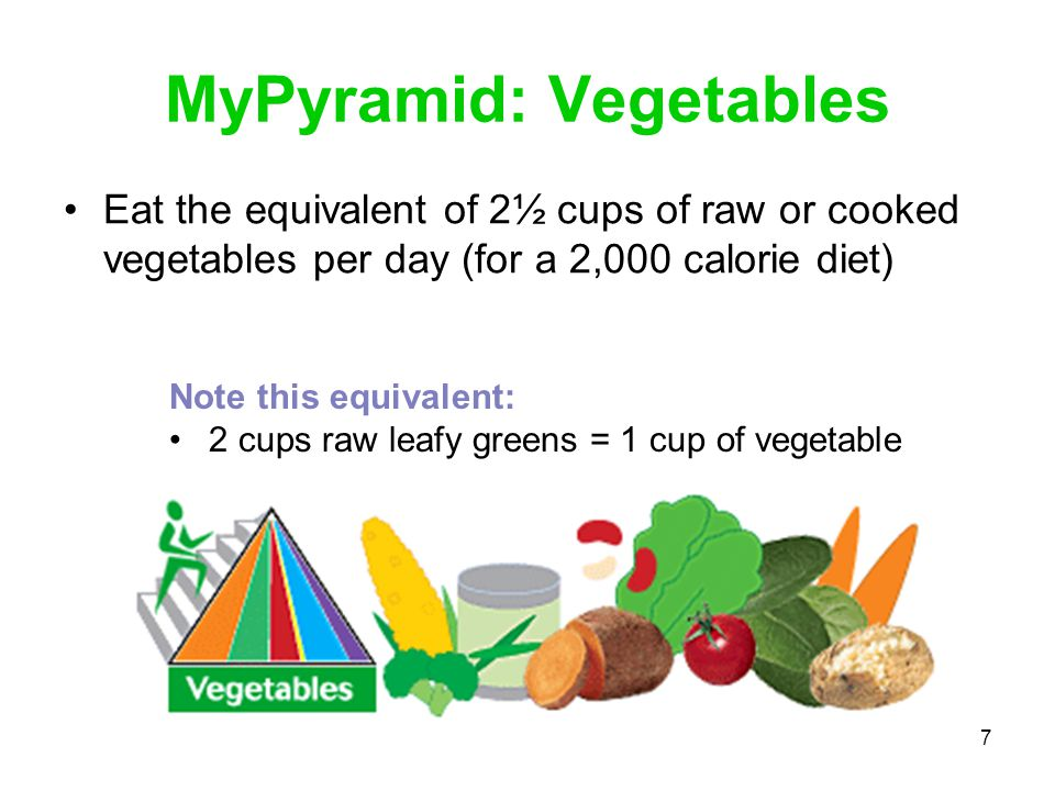 7 MyPyramid: Vegetables Eat the equivalent of 2½ cups of raw or cooked vegetables per day (for a 2,000 calorie diet) Note this equivalent: 2 cups raw