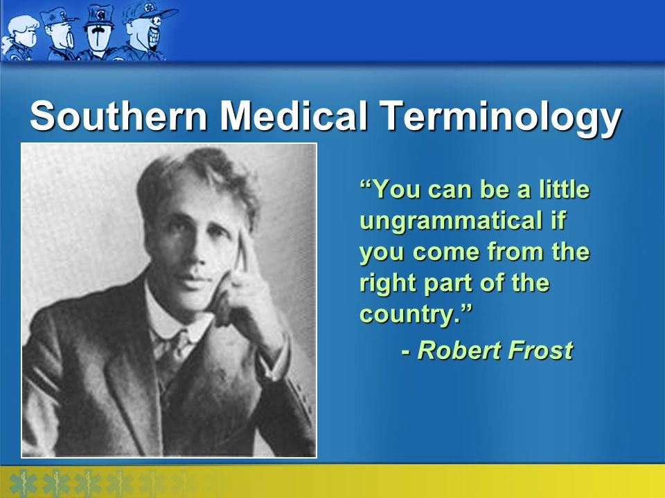 Southern Medical Terminology The educated Southerner has no use for an 'r,' except at the beginning of a word. - Mark Twain