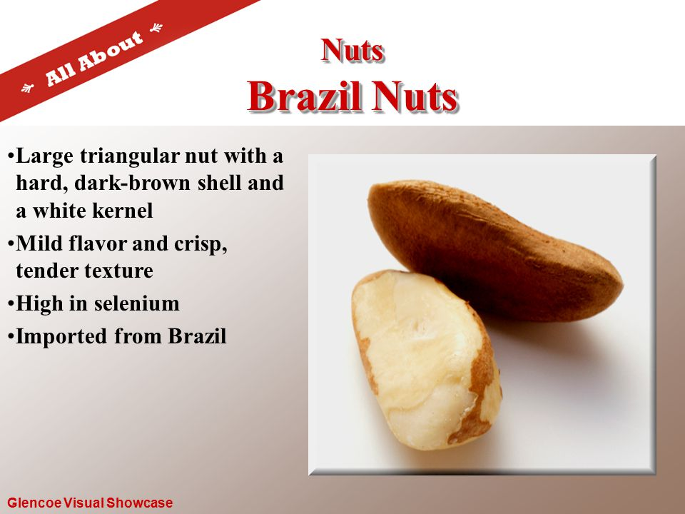 Nuts Brazil Nuts Nuts Glencoe Visual Showcase Large triangular nut with a hard, dark-brown shell and a white kernel Mild flavor and crisp, tender texture High in selenium Imported from Brazil