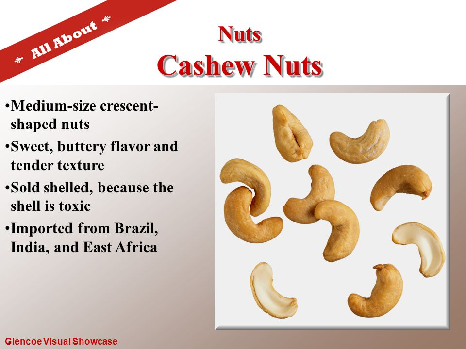 Nuts Cashew Nuts Nuts Glencoe Visual Showcase Medium-size crescent- shaped nuts Sweet, buttery flavor and tender texture Sold shelled, because the shell is toxic Imported from Brazil, India, and East Africa